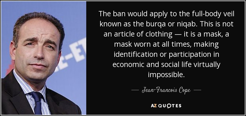 The ban would apply to the full-body veil known as the burqa or niqab. This is not an article of clothing — it is a mask, a mask worn at all times, making identification or participation in economic and social life virtually impossible. - Jean-Francois Cope