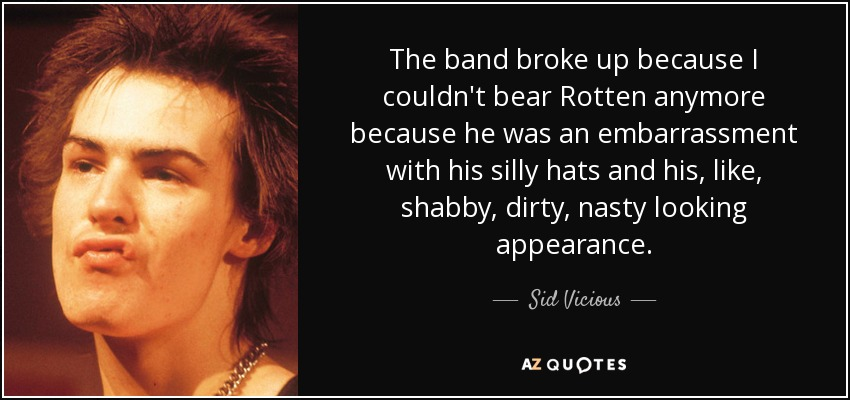 The band broke up because I couldn't bear Rotten anymore because he was an embarrassment with his silly hats and his, like, shabby, dirty, nasty looking appearance. - Sid Vicious