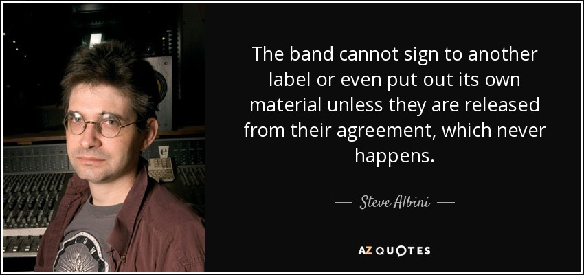 The band cannot sign to another label or even put out its own material unless they are released from their agreement, which never happens. - Steve Albini