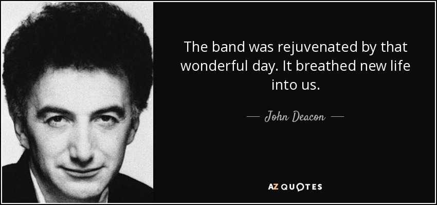 The band was rejuvenated by that wonderful day. It breathed new life into us. - John Deacon
