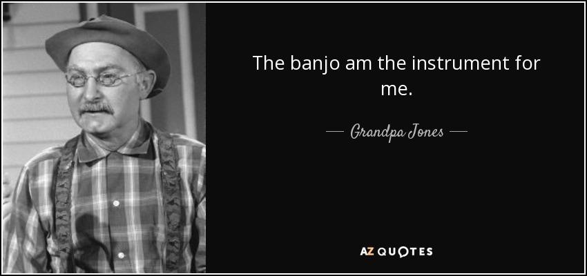 The banjo am the instrument for me. - Grandpa Jones