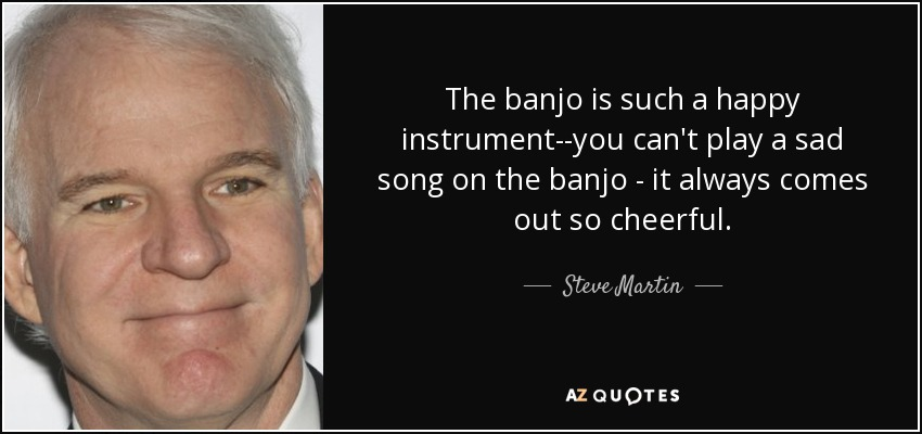 The banjo is such a happy instrument--you can't play a sad song on the banjo - it always comes out so cheerful. - Steve Martin