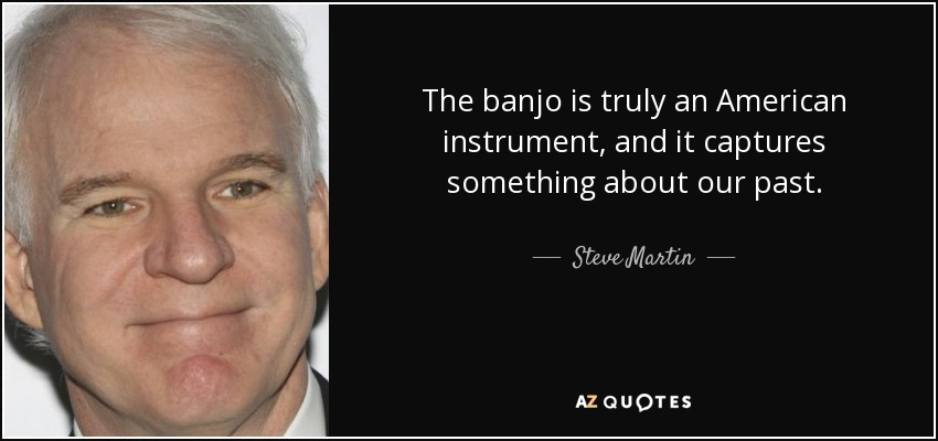 The banjo is truly an American instrument, and it captures something about our past. - Steve Martin