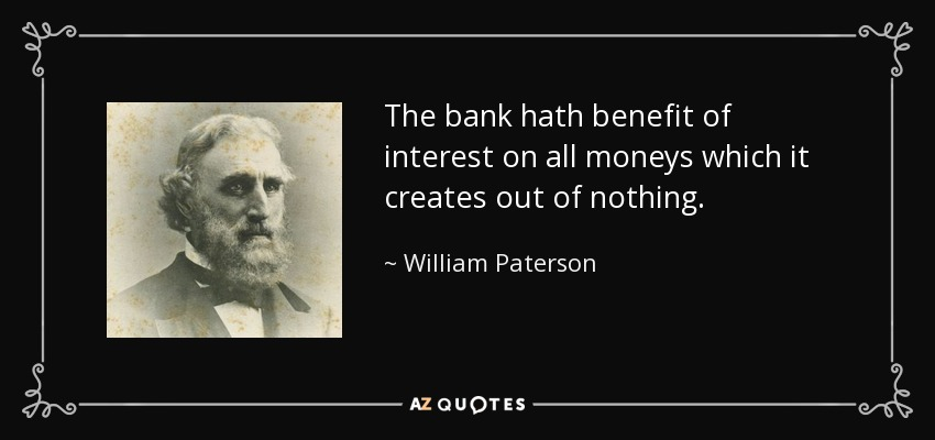 The bank hath benefit of interest on all moneys which it creates out of nothing. - William Paterson
