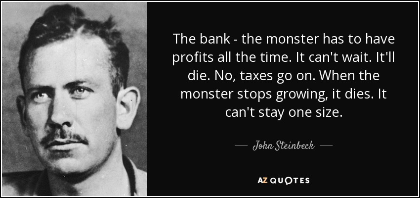 The bank - the monster has to have profits all the time. It can't wait. It'll die. No, taxes go on. When the monster stops growing, it dies. It can't stay one size. - John Steinbeck