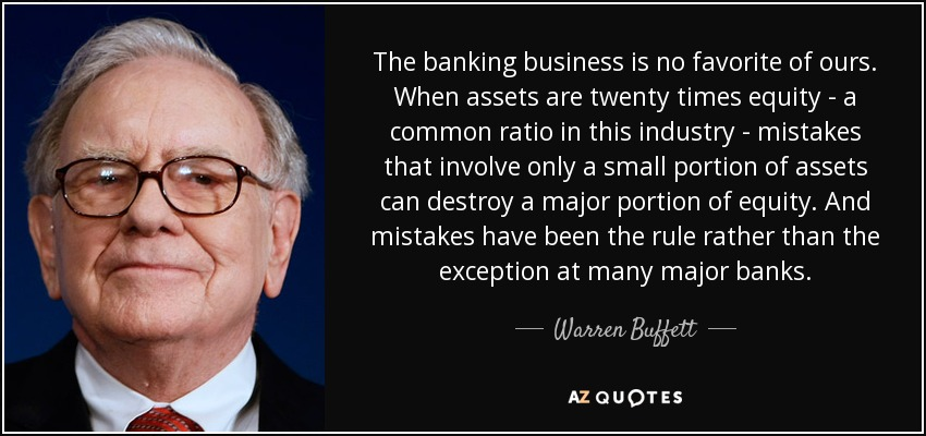 The banking business is no favorite of ours. When assets are twenty times equity - a common ratio in this industry - mistakes that involve only a small portion of assets can destroy a major portion of equity. And mistakes have been the rule rather than the exception at many major banks. - Warren Buffett