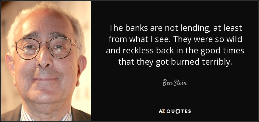 The banks are not lending, at least from what I see. They were so wild and reckless back in the good times that they got burned terribly. - Ben Stein