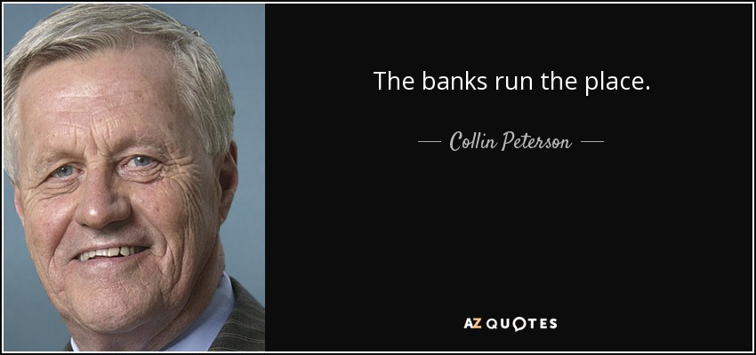 The banks run the place. - Collin Peterson