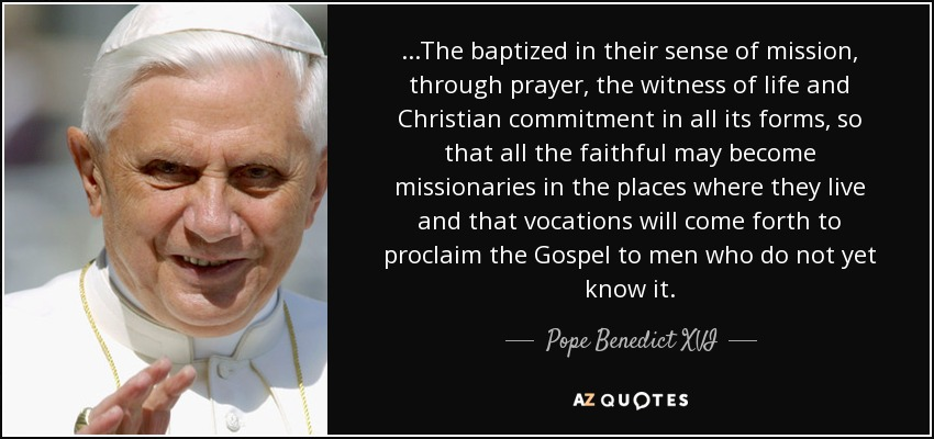 ...The baptized in their sense of mission, through prayer, the witness of life and Christian commitment in all its forms, so that all the faithful may become missionaries in the places where they live and that vocations will come forth to proclaim the Gospel to men who do not yet know it. - Pope Benedict XVI