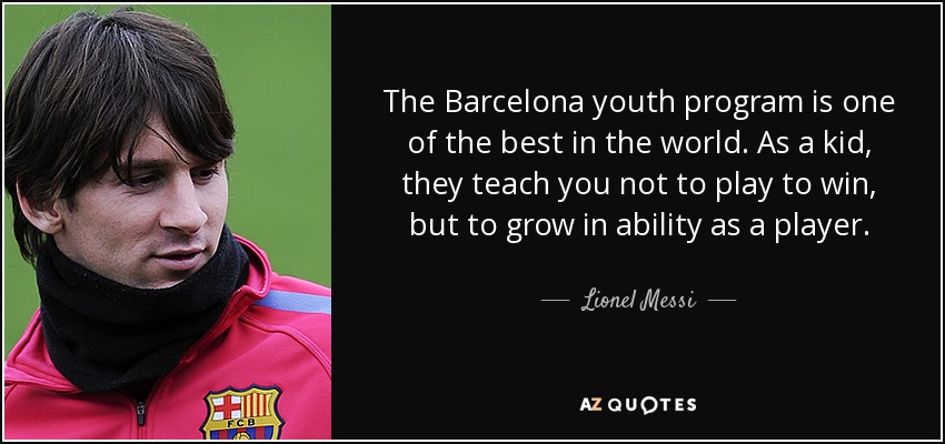 The Barcelona youth program is one of the best in the world. As a kid, they teach you not to play to win, but to grow in ability as a player. - Lionel Messi