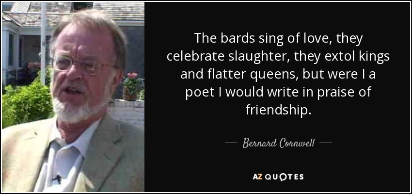 The bards sing of love, they celebrate slaughter, they extol kings and flatter queens, but were I a poet I would write in praise of friendship. - Bernard Cornwell