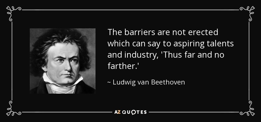 The barriers are not erected which can say to aspiring talents and industry, 'Thus far and no farther.' - Ludwig van Beethoven
