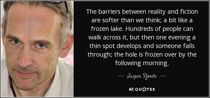 The barriers between reality and fiction are softer than we think; a bit like a frozen lake. Hundreds of people can walk across it, but then one evening a thin spot develops and someone falls through; the hole is frozen over by the following morning. - Jasper Fforde