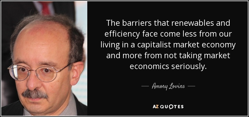 The barriers that renewables and efficiency face come less from our living in a capitalist market economy and more from not taking market economics seriously. - Amory Lovins