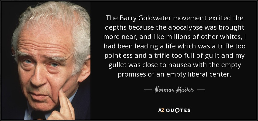 The Barry Goldwater movement excited the depths because the apocalypse was brought more near, and like millions of other whites, I had been leading a life which was a trifle too pointless and a trifle too full of guilt and my gullet was close to nausea with the empty promises of an empty liberal center. - Norman Mailer
