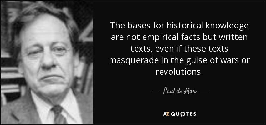 The bases for historical knowledge are not empirical facts but written texts, even if these texts masquerade in the guise of wars or revolutions. - Paul de Man