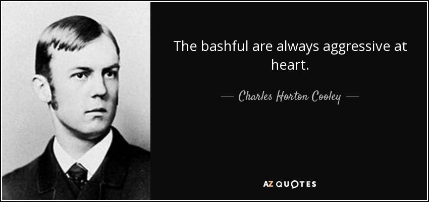 The bashful are always aggressive at heart. - Charles Horton Cooley