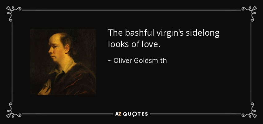 The bashful virgin's sidelong looks of love. - Oliver Goldsmith