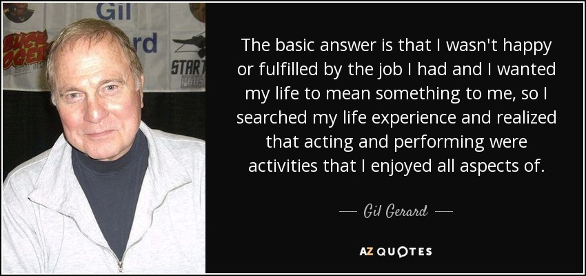 The basic answer is that I wasn't happy or fulfilled by the job I had and I wanted my life to mean something to me, so I searched my life experience and realized that acting and performing were activities that I enjoyed all aspects of. - Gil Gerard