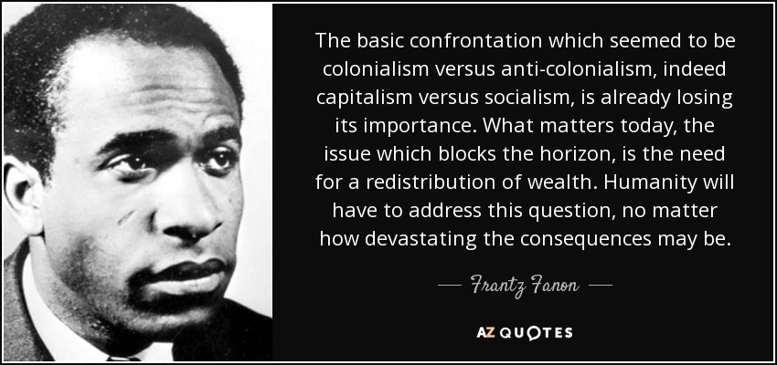 The basic confrontation which seemed to be colonialism versus anti-colonialism, indeed capitalism versus socialism, is already losing its importance. What matters today, the issue which blocks the horizon, is the need for a redistribution of wealth. Humanity will have to address this question, no matter how devastating the consequences may be. - Frantz Fanon