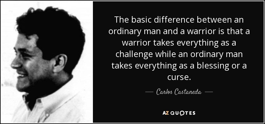 The basic difference between an ordinary man and a warrior is that a warrior takes everything as a challenge while an ordinary man takes everything as a blessing or a curse. - Carlos Castaneda