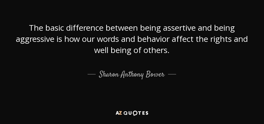 The basic difference between being assertive and being aggressive is how our words and behavior affect the rights and well being of others. - Sharon Anthony Bower