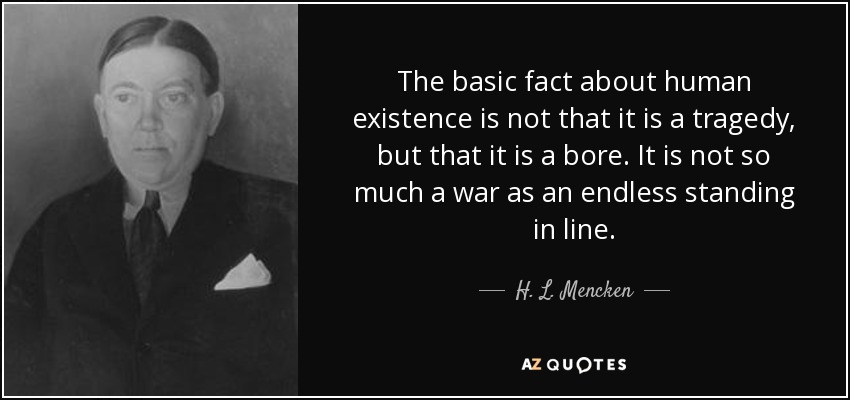The basic fact about human existence is not that it is a tragedy, but that it is a bore. It is not so much a war as an endless standing in line. - H. L. Mencken