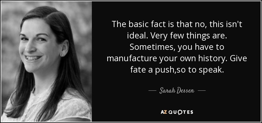 The basic fact is that no, this isn't ideal. Very few things are. Sometimes, you have to manufacture your own history. Give fate a push,so to speak. - Sarah Dessen