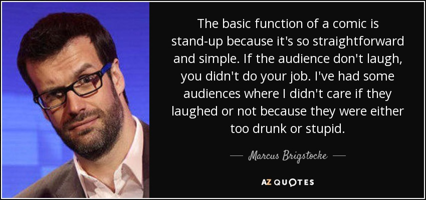 The basic function of a comic is stand-up because it's so straightforward and simple. If the audience don't laugh, you didn't do your job. I've had some audiences where I didn't care if they laughed or not because they were either too drunk or stupid. - Marcus Brigstocke