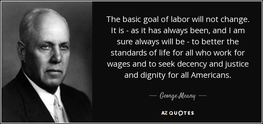 The basic goal of labor will not change. It is - as it has always been, and I am sure always will be - to better the standards of life for all who work for wages and to seek decency and justice and dignity for all Americans. - George Meany