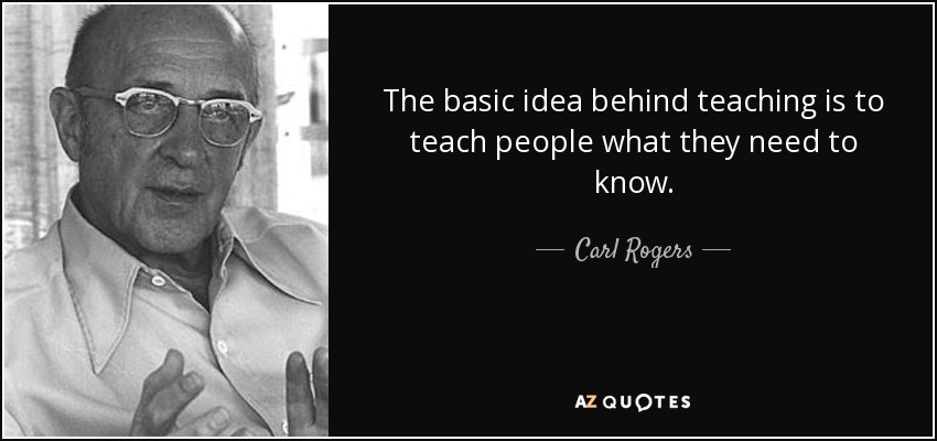 The basic idea behind teaching is to teach people what they need to know. - Carl Rogers