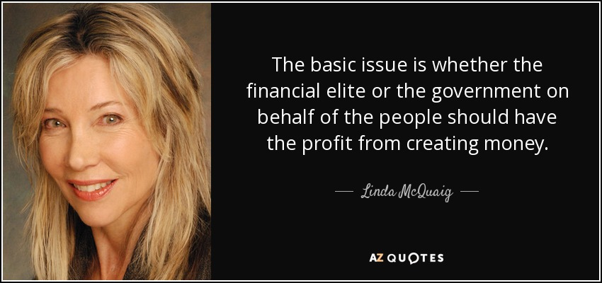 The basic issue is whether the financial elite or the government on behalf of the people should have the profit from creating money. - Linda McQuaig