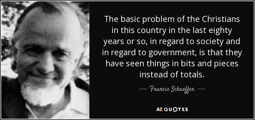 The basic problem of the Christians in this country in the last eighty years or so, in regard to society and in regard to government, is that they have seen things in bits and pieces instead of totals. - Francis Schaeffer