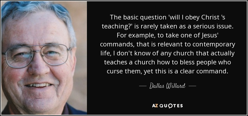 The basic question 'will I obey Christ 's teaching?' is rarely taken as a serious issue. For example, to take one of Jesus' commands, that is relevant to contemporary life, I don't know of any church that actually teaches a church how to bless people who curse them, yet this is a clear command. - Dallas Willard