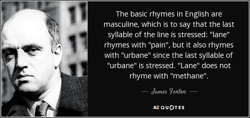 The basic rhymes in English are masculine, which is to say that the last syllable of the line is stressed: