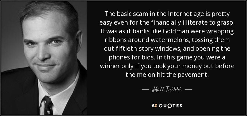 The basic scam in the Internet age is pretty easy even for the financially illiterate to grasp. It was as if banks like Goldman were wrapping ribbons around watermelons, tossing them out fiftieth-story windows, and opening the phones for bids. In this game you were a winner only if you took your money out before the melon hit the pavement. - Matt Taibbi