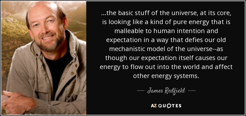 ...the basic stuff of the universe, at its core, is looking like a kind of pure energy that is malleable to human intention and expectation in a way that defies our old mechanistic model of the universe--as though our expectation itself causes our energy to flow out into the world and affect other energy systems. - James Redfield