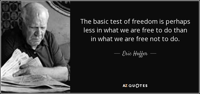 The basic test of freedom is perhaps less in what we are free to do than in what we are free not to do. - Eric Hoffer