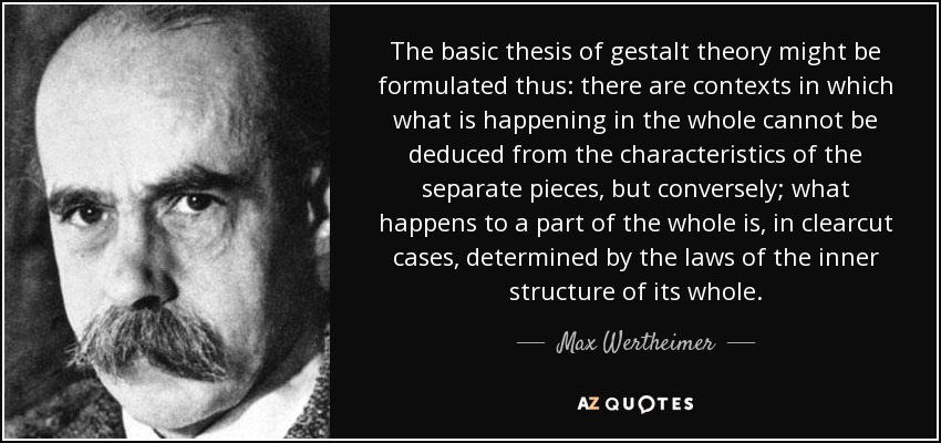The basic thesis of gestalt theory might be formulated thus: there are contexts in which what is happening in the whole cannot be deduced from the characteristics of the separate pieces, but conversely; what happens to a part of the whole is, in clearcut cases, determined by the laws of the inner structure of its whole. - Max Wertheimer
