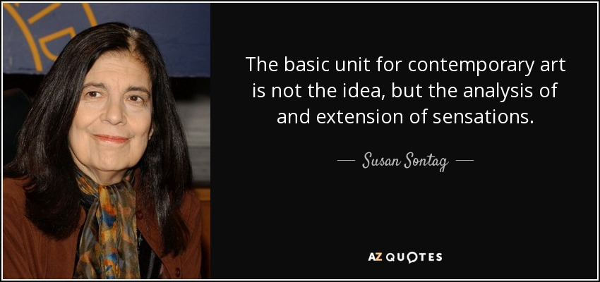 The basic unit for contemporary art is not the idea, but the analysis of and extension of sensations. - Susan Sontag