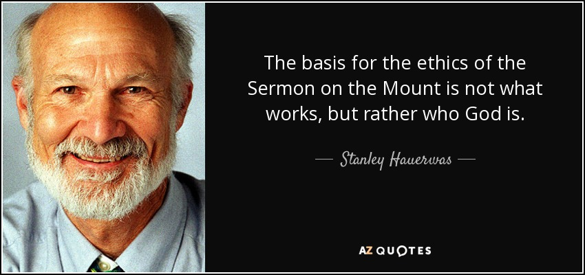 The basis for the ethics of the Sermon on the Mount is not what works, but rather who God is. - Stanley Hauerwas