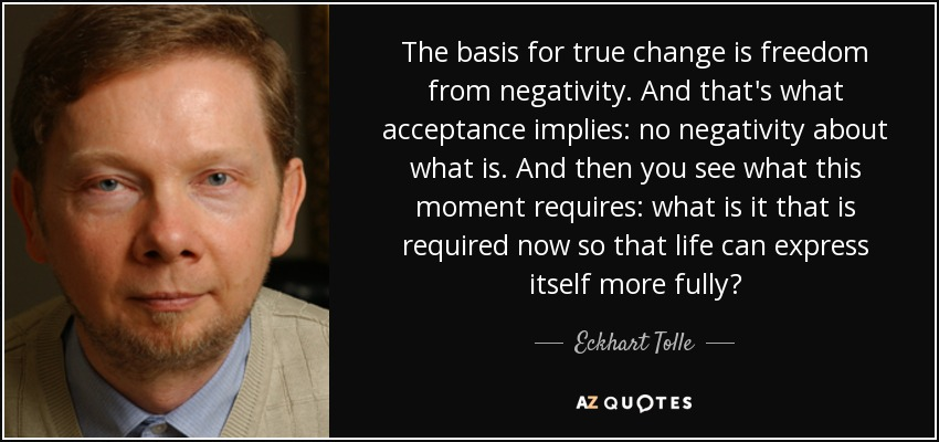 The basis for true change is freedom from negativity. And that's what acceptance implies: no negativity about what is. And then you see what this moment requires: what is it that is required now so that life can express itself more fully? - Eckhart Tolle