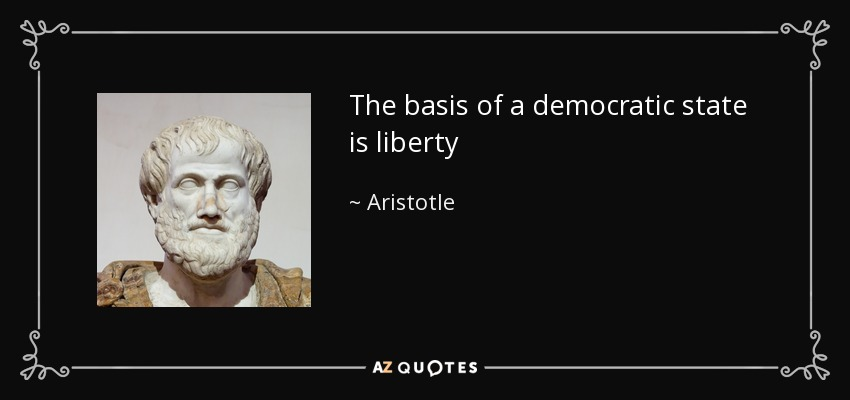 The basis of a democratic state is liberty - Aristotle