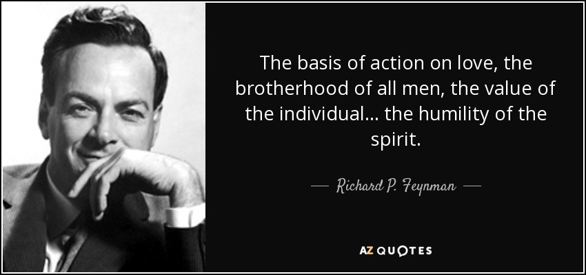 The basis of action on love, the brotherhood of all men, the value of the individual... the humility of the spirit. - Richard P. Feynman