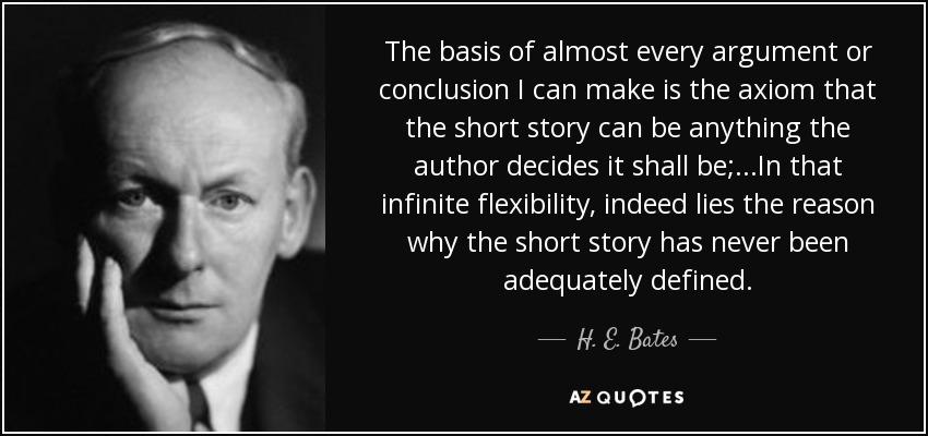 The basis of almost every argument or conclusion I can make is the axiom that the short story can be anything the author decides it shall be;...In that infinite flexibility, indeed lies the reason why the short story has never been adequately defined. - H. E. Bates