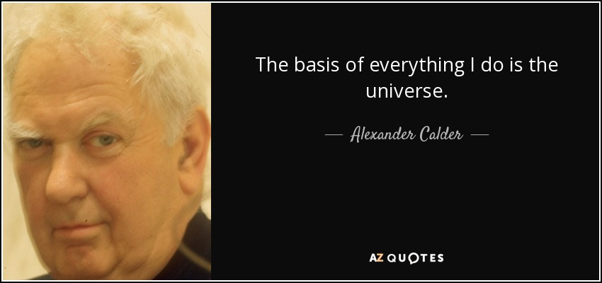 The basis of everything I do is the universe. - Alexander Calder