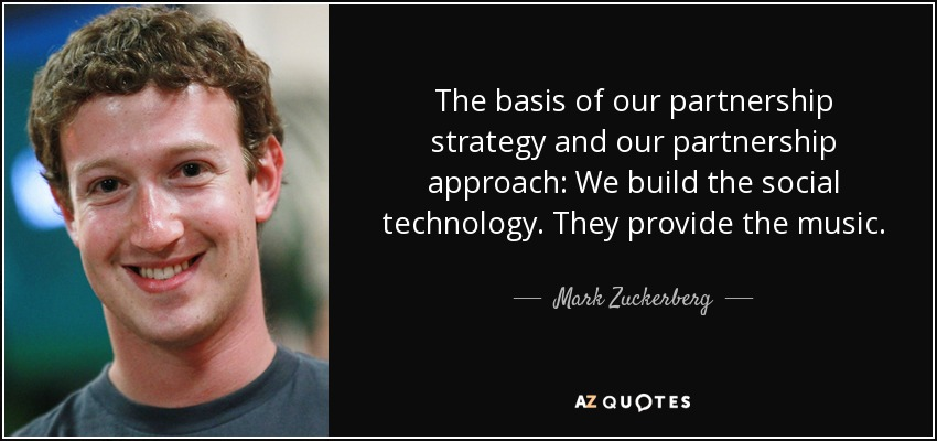 The basis of our partnership strategy and our partnership approach: We build the social technology. They provide the music. - Mark Zuckerberg