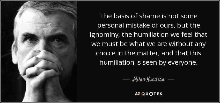The basis of shame is not some personal mistake of ours, but the ignominy, the humiliation we feel that we must be what we are without any choice in the matter, and that this humiliation is seen by everyone. - Milan Kundera