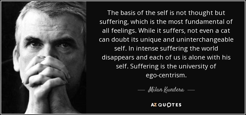 The basis of the self is not thought but suffering, which is the most fundamental of all feelings. While it suffers, not even a cat can doubt its unique and uninterchangeable self. In intense suffering the world disappears and each of us is alone with his self. Suffering is the university of ego-centrism. - Milan Kundera