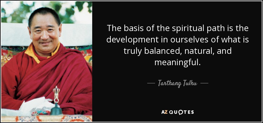 The basis of the spiritual path is the development in ourselves of what is truly balanced, natural, and meaningful. - Tarthang Tulku
